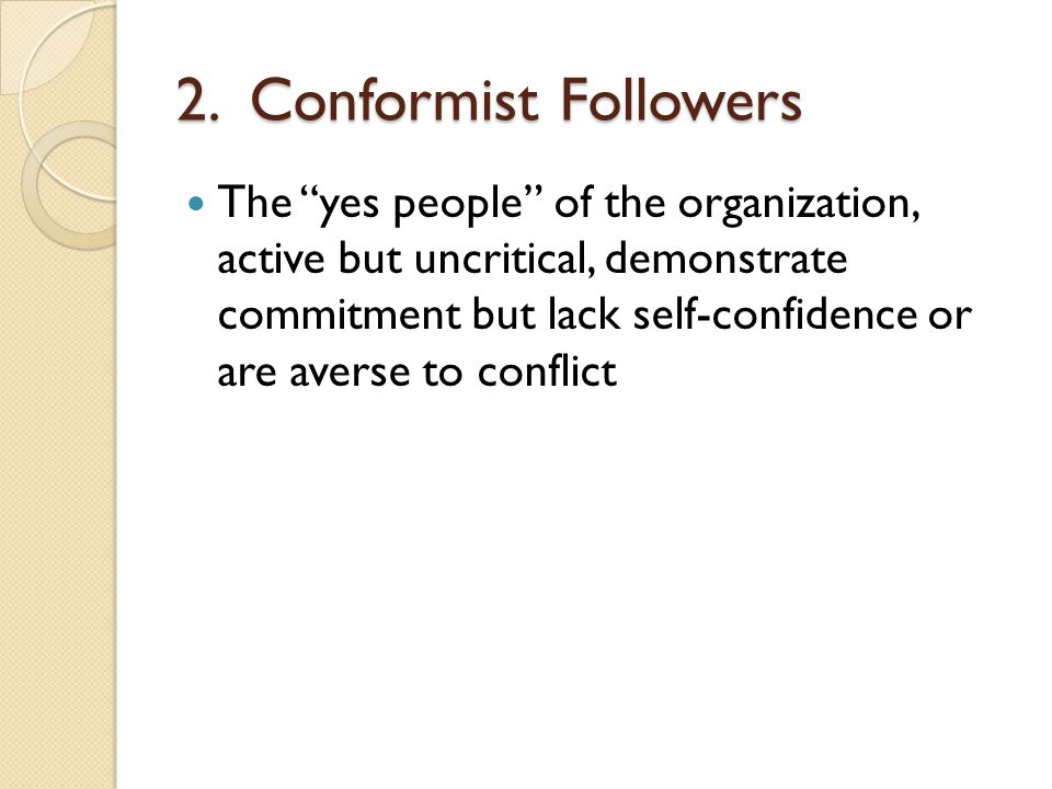 "2. Conformist Followers The ""yes people"" of the organization, active but uncritical, demonstrate commitment but lack self-confidence or are averse to"
