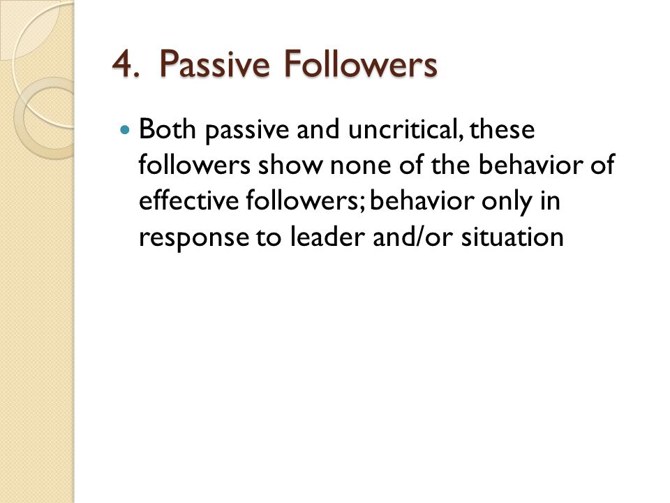 4. Passive Followers Both passive and uncritical, these followers show none of the behavior of effective followers; behavior only in response to leade