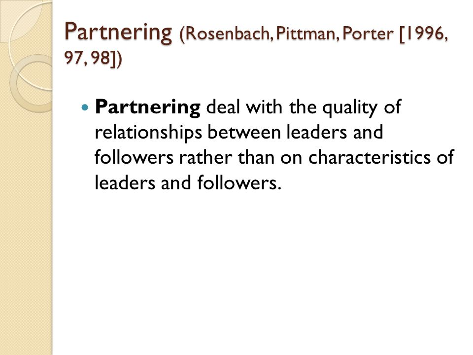 Partnering (Rosenbach, Pittman, Porter [1996, 97, 98]) Partnering deal with the quality of relationships between leaders and followers rather than on