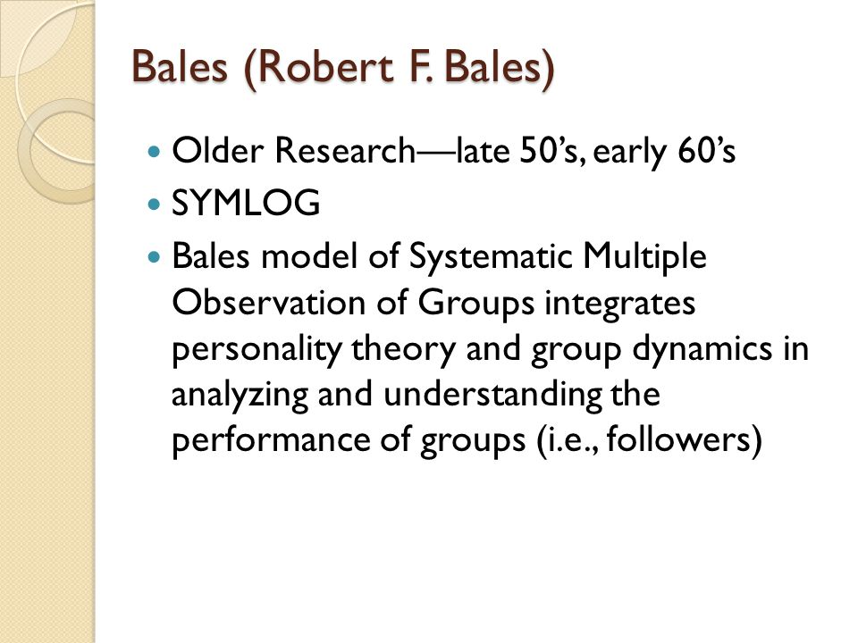 Bales (Robert F. Bales) Older Research—late 50's, early 60's SYMLOG Bales model of Systematic Multiple Observation of Groups integrates personality th