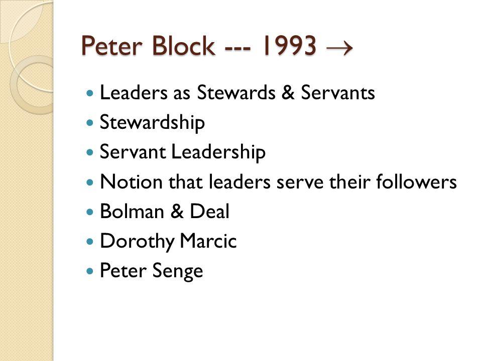 Peter Block --- 1993  Leaders as Stewards & Servants Stewardship Servant Leadership Notion that leaders serve their followers Bolman & Deal Dorothy Marcic Peter Senge