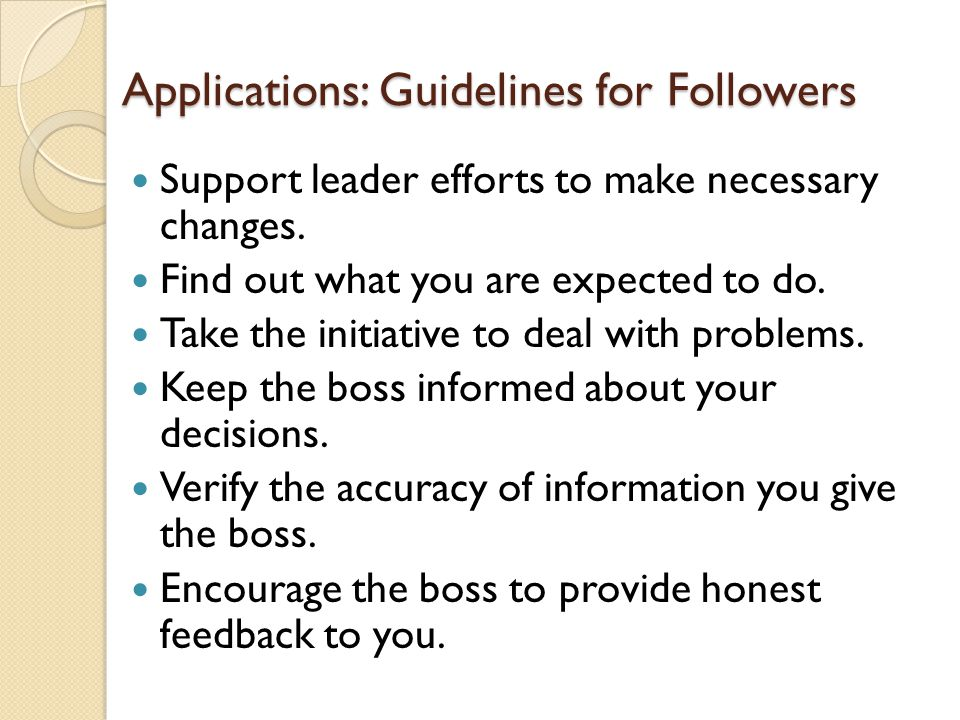 Applications: Guidelines for Followers Support leader efforts to make necessary changes. Find out what you are expected to do. Take the initiative to