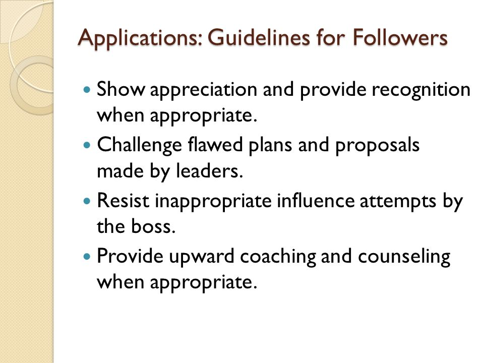Applications: Guidelines for Followers Show appreciation and provide recognition when appropriate. Challenge flawed plans and proposals made by leader