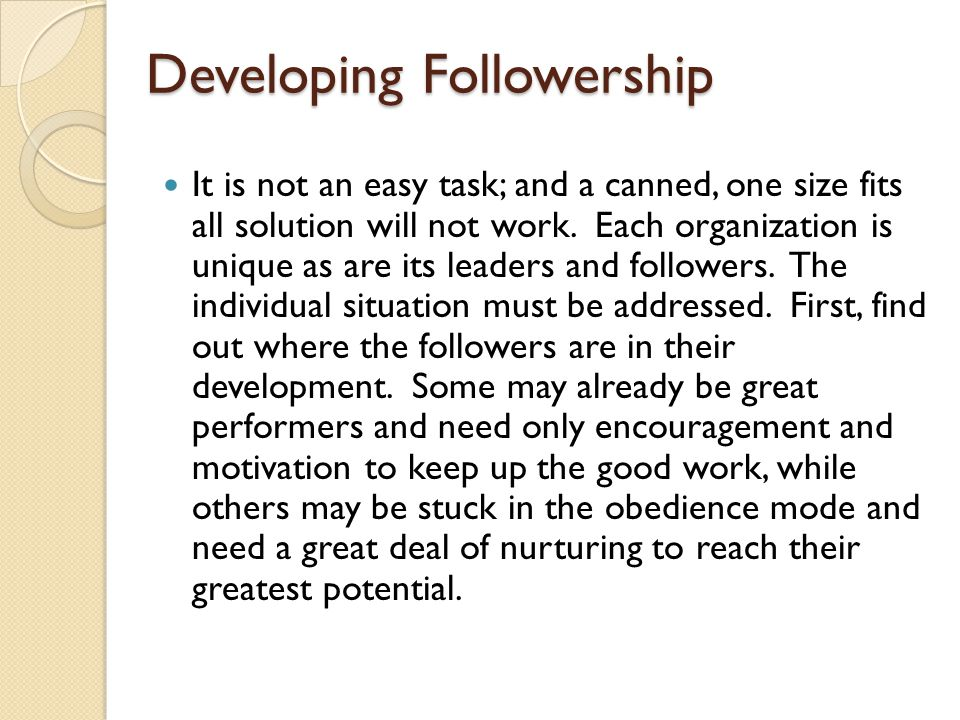 Developing Followership It is not an easy task; and a canned, one size fits all solution will not work. Each organization is unique as are its leaders