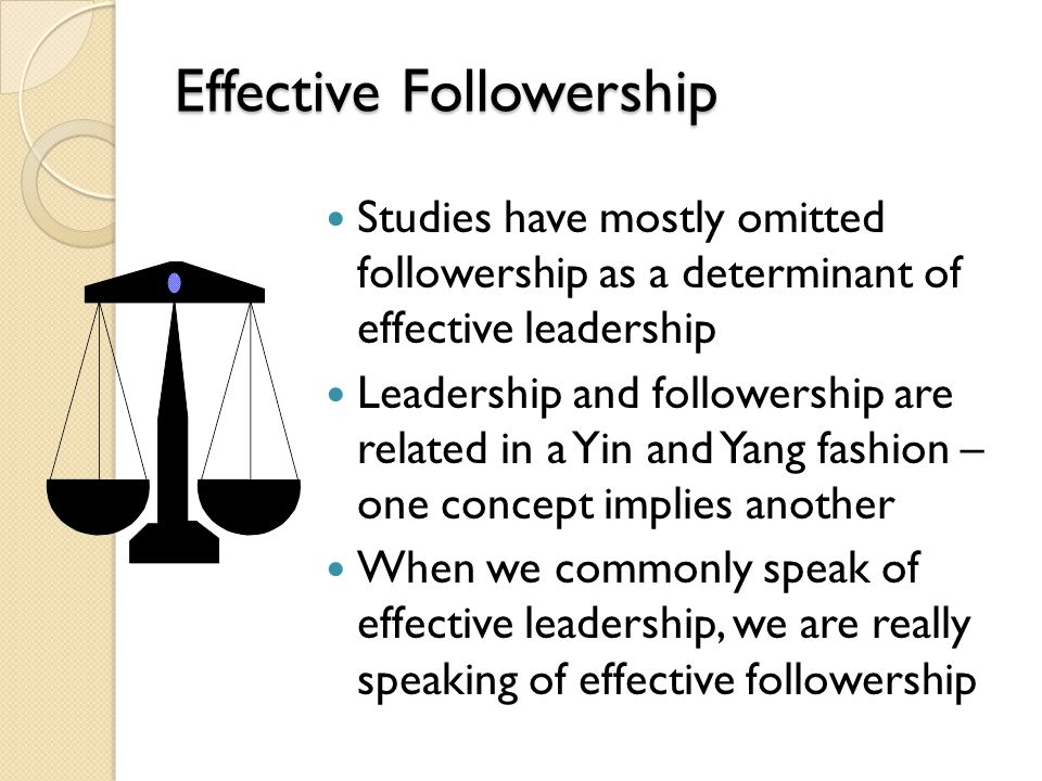 Effective Followership Studies have mostly omitted followership as a determinant of effective leadership Leadership and followership are related in a
