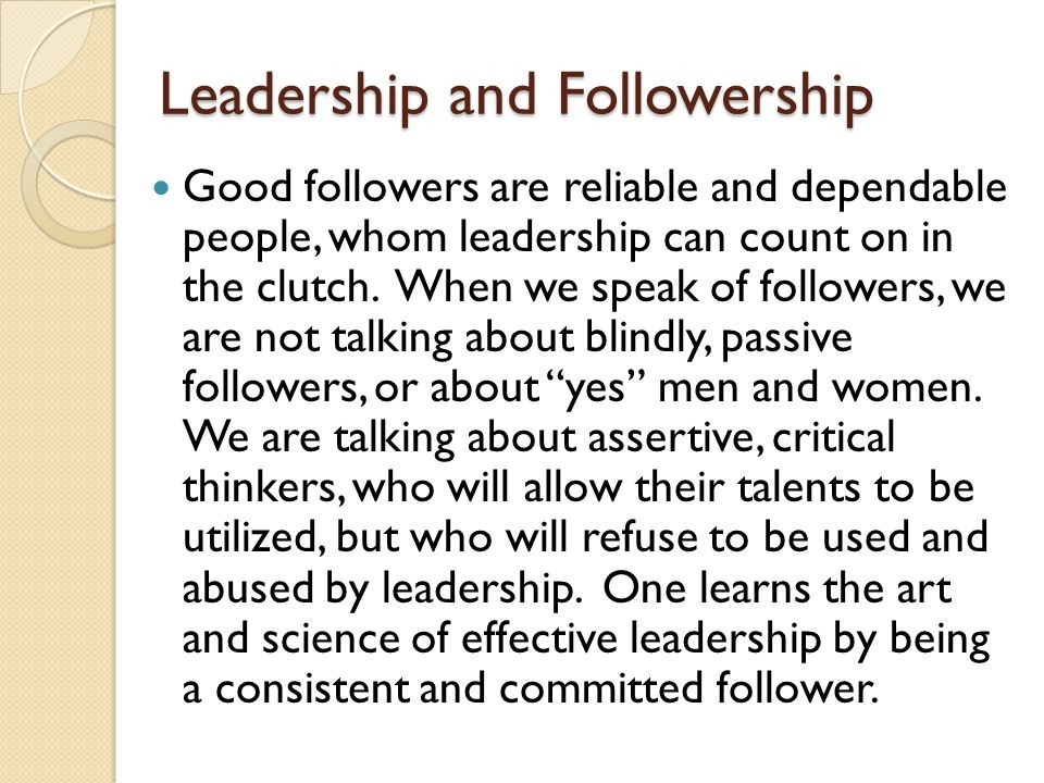 Leadership and Followership Good followers are reliable and dependable people, whom leadership can count on in the clutch. When we speak of followers,