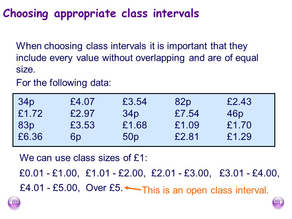 Choosing appropriate class intervals When choosing class intervals it is important that they include every value without overlapping and are of equal size.