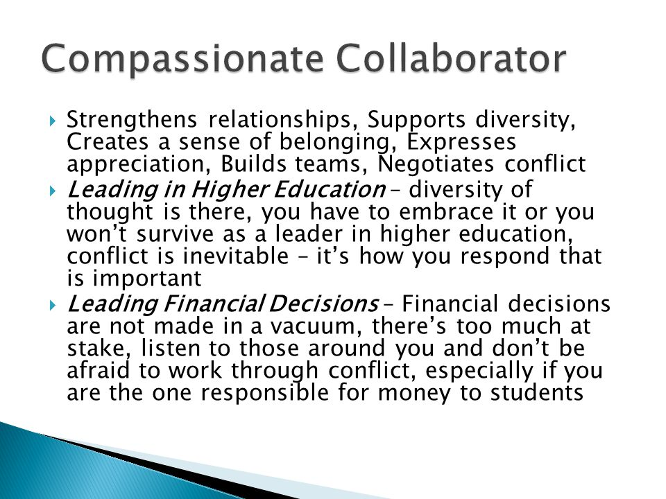  Strengthens relationships, Supports diversity, Creates a sense of belonging, Expresses appreciation, Builds teams, Negotiates conflict  Leading in Higher Education – diversity of thought is there, you have to embrace it or you won't survive as a leader in higher education, conflict is inevitable – it's how you respond that is important  Leading Financial Decisions – Financial decisions are not made in a vacuum, there's too much at stake, listen to those around you and don't be afraid to work through conflict, especially if you are the one responsible for money to students