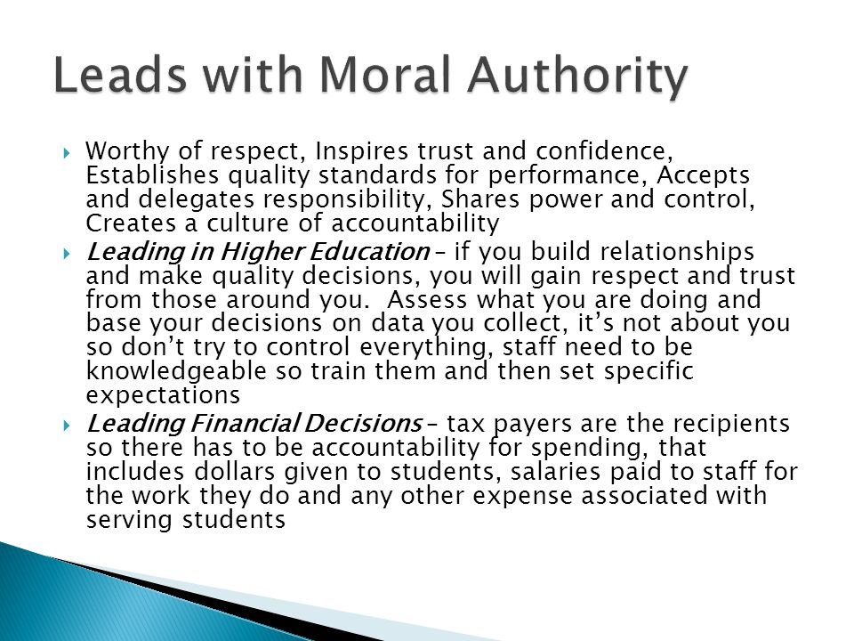  Worthy of respect, Inspires trust and confidence, Establishes quality standards for performance, Accepts and delegates responsibility, Shares power and control, Creates a culture of accountability  Leading in Higher Education – if you build relationships and make quality decisions, you will gain respect and trust from those around you.