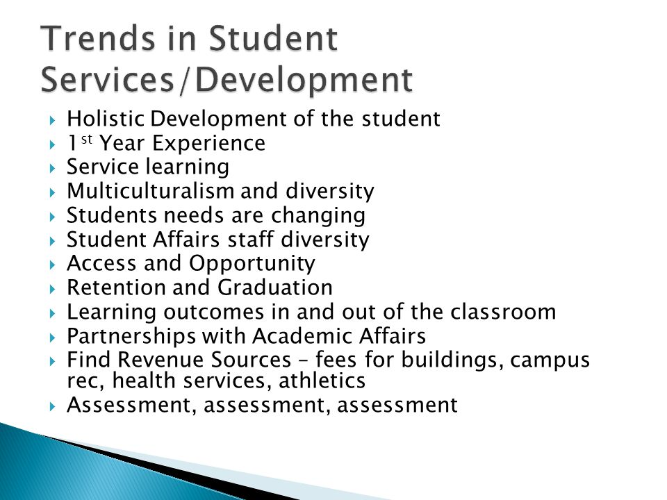  Holistic Development of the student  1 st Year Experience  Service learning  Multiculturalism and diversity  Students needs are changing  Student Affairs staff diversity  Access and Opportunity  Retention and Graduation  Learning outcomes in and out of the classroom  Partnerships with Academic Affairs  Find Revenue Sources – fees for buildings, campus rec, health services, athletics  Assessment, assessment, assessment