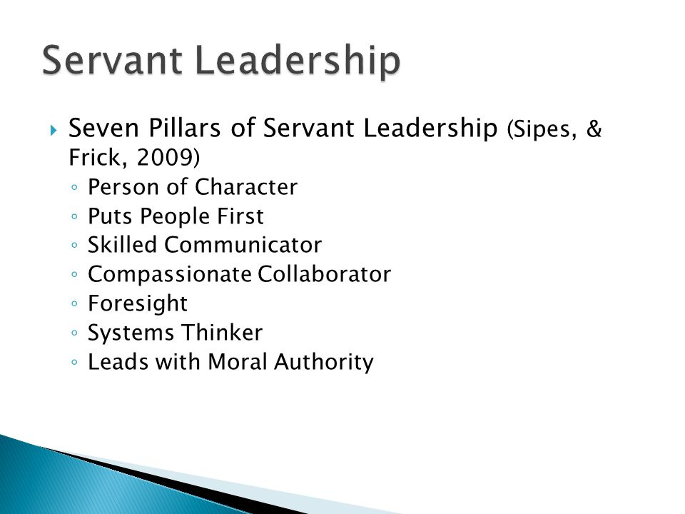  Seven Pillars of Servant Leadership (Sipes, & Frick, 2009) ◦ Person of Character ◦ Puts People First ◦ Skilled Communicator ◦ Compassionate Collaborator ◦ Foresight ◦ Systems Thinker ◦ Leads with Moral Authority