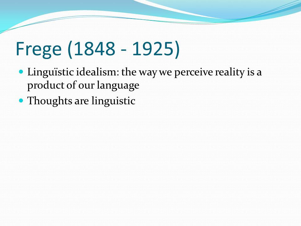 Frege (1848 - 1925) Linguïstic idealism: the way we perceive reality is a product of our language Thoughts are linguistic