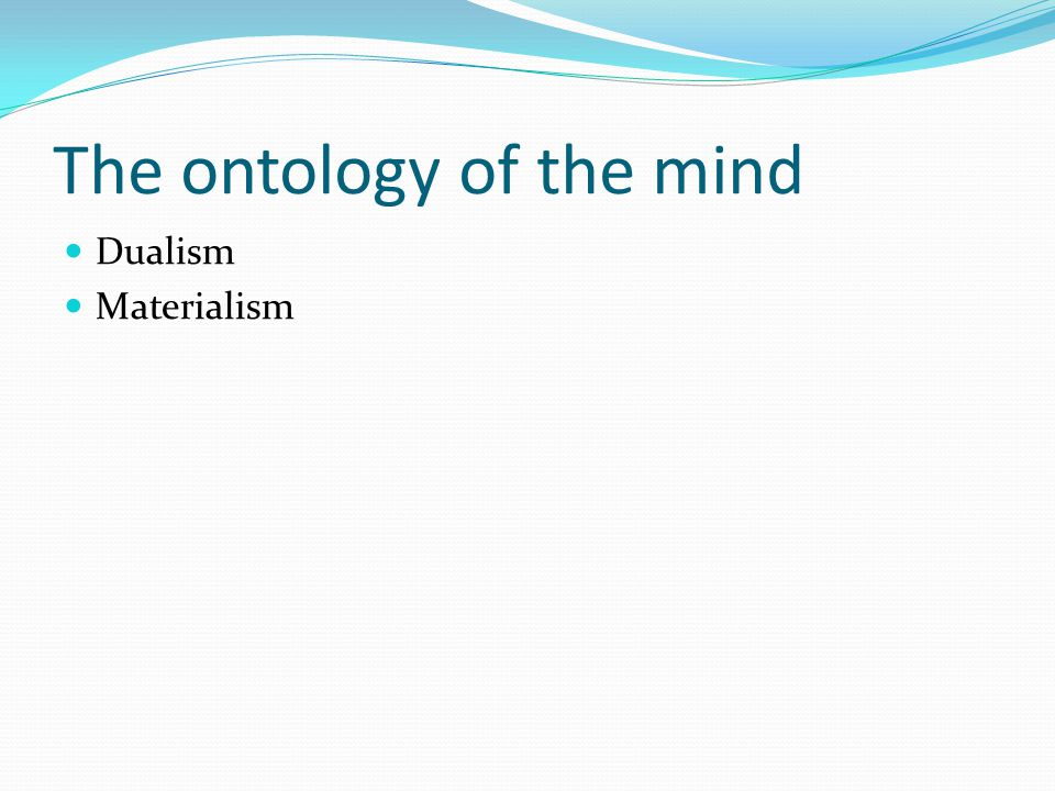 The ontology of the mind Dualism Materialism