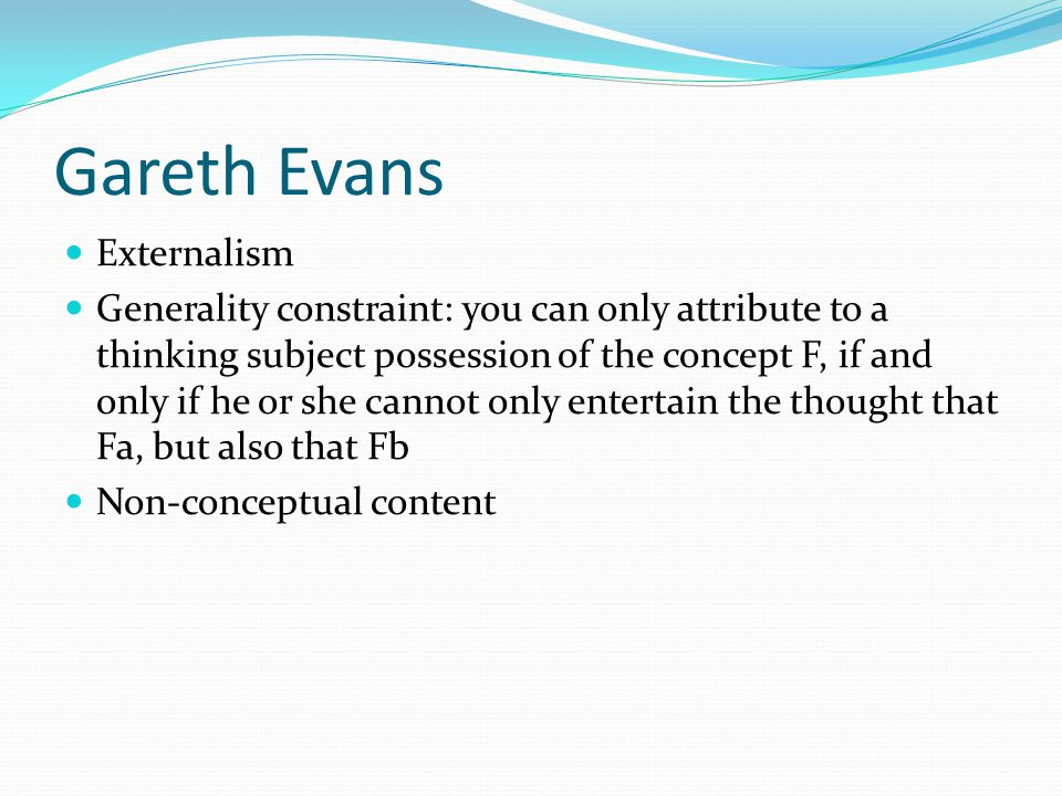 Gareth Evans Externalism Generality constraint: you can only attribute to a thinking subject possession of the concept F, if and only if he or she cannot only entertain the thought that Fa, but also that Fb Non-conceptual content