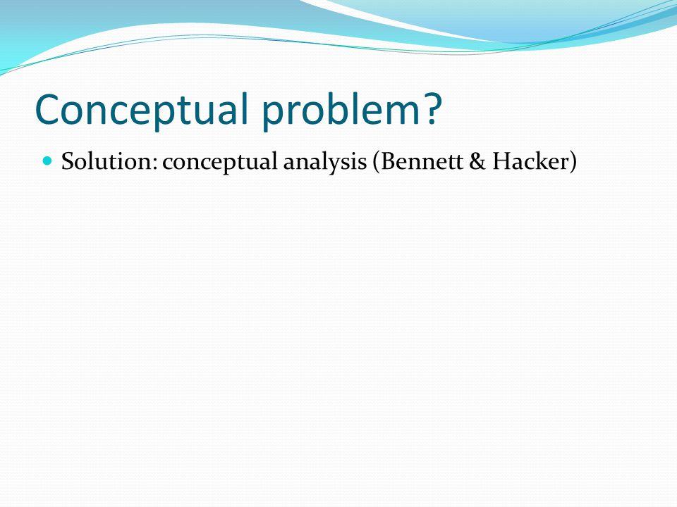 Conceptual problem Solution: conceptual analysis (Bennett & Hacker)