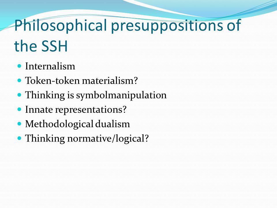 Philosophical presuppositions of the SSH Internalism Token-token materialism.