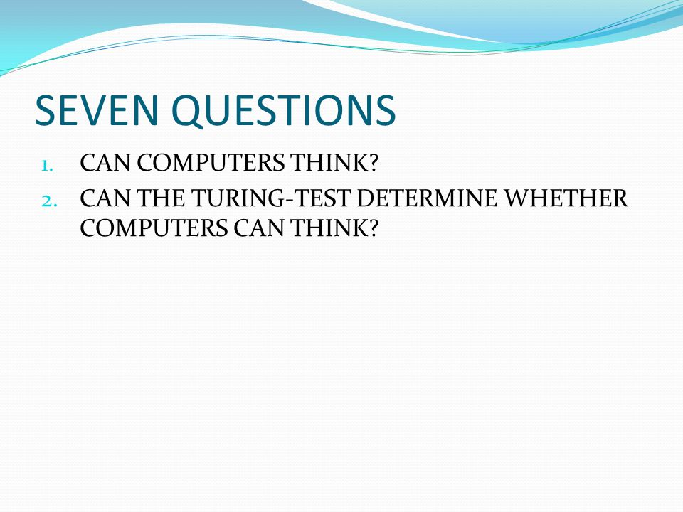 SEVEN QUESTIONS 1. CAN COMPUTERS THINK. 2.