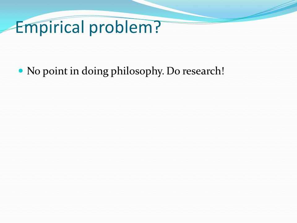 Empirical problem No point in doing philosophy. Do research!