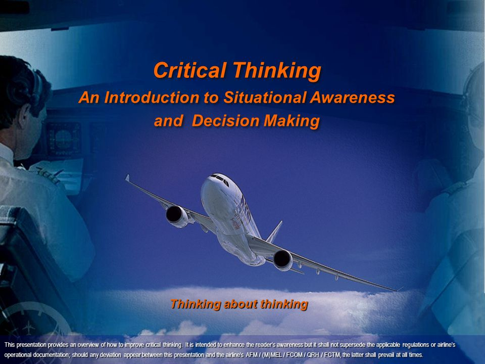 Critical Thinking An Introduction to Situational Awareness and Decision Making This presentation provides an overview of how to improve critical thinking.