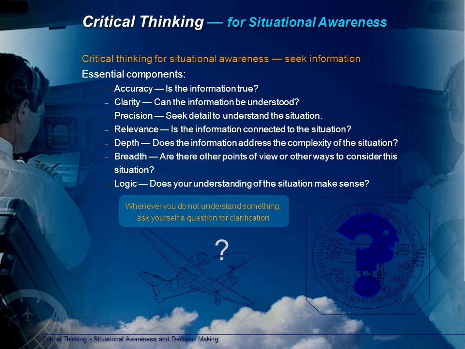 Critical Thinking - Situational Awareness and Decision Making Critical Thinking — for Situational Awareness Critical thinking for situational awareness — seek information Essential components: – Accuracy — Is the information true.