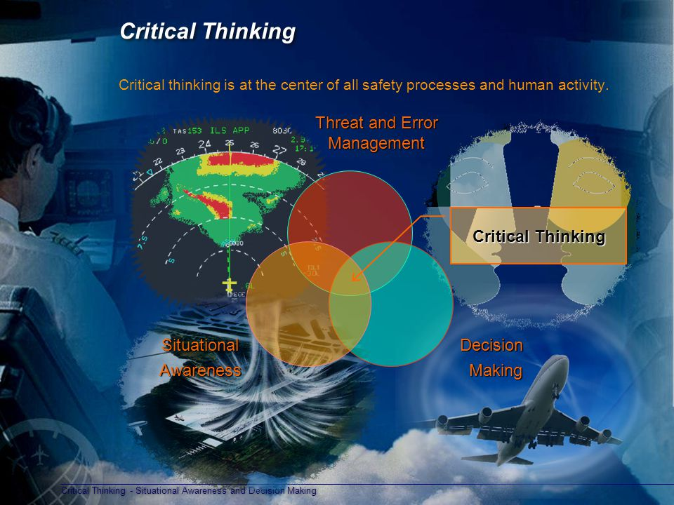 Critical Thinking - Situational Awareness and Decision Making Critical Thinking Critical thinking is at the center of all safety processes and human activity.