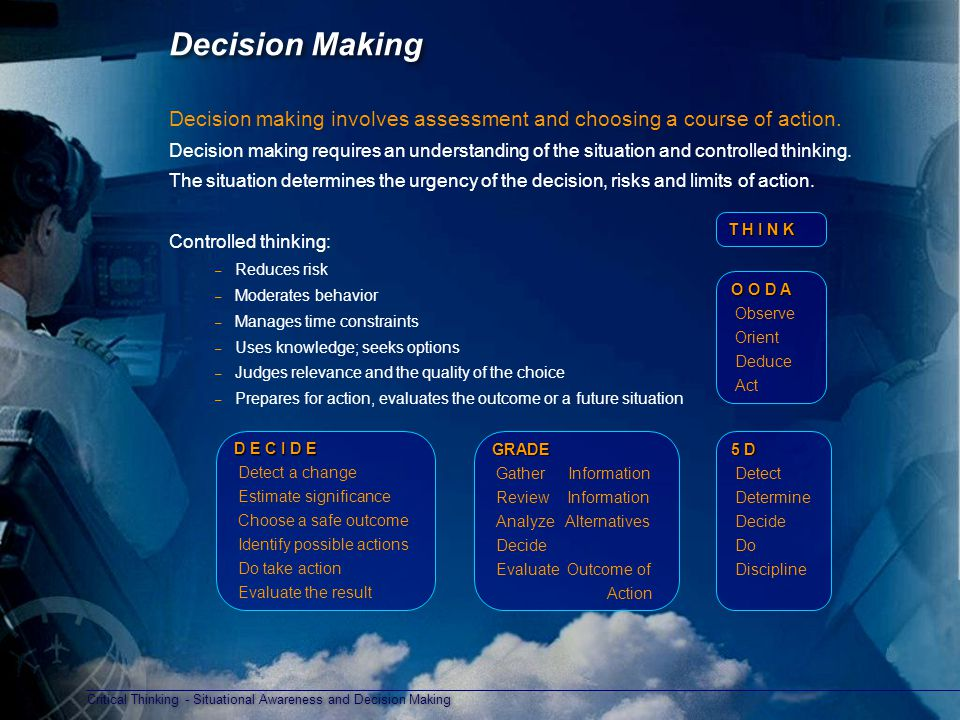 Critical Thinking - Situational Awareness and Decision Making Decision Making Decision making involves assessment and choosing a course of action.