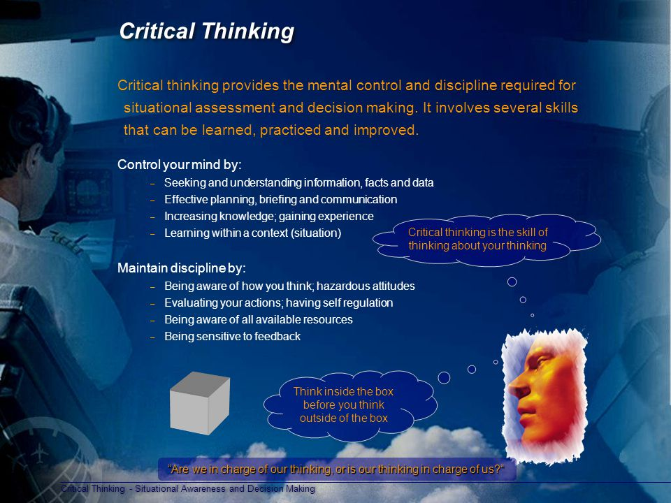 Critical Thinking - Situational Awareness and Decision Making Think inside the box before you think outside of the box Critical Thinking Critical thinking provides the mental control and discipline required for situational assessment and decision making.