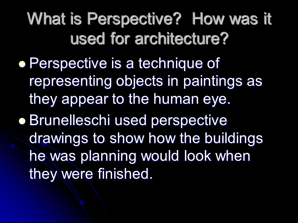 What is Perspective? How was it used for architecture? Perspective is a technique of representing objects in paintings as they appear to the human eye