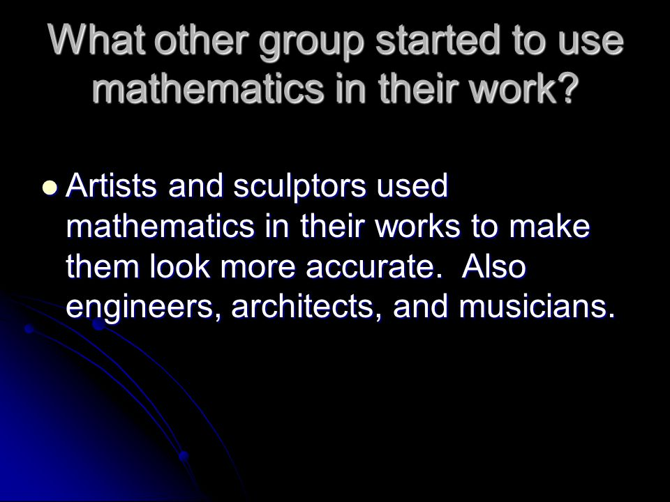 What other group started to use mathematics in their work? Artists and sculptors used mathematics in their works to make them look more accurate. Also