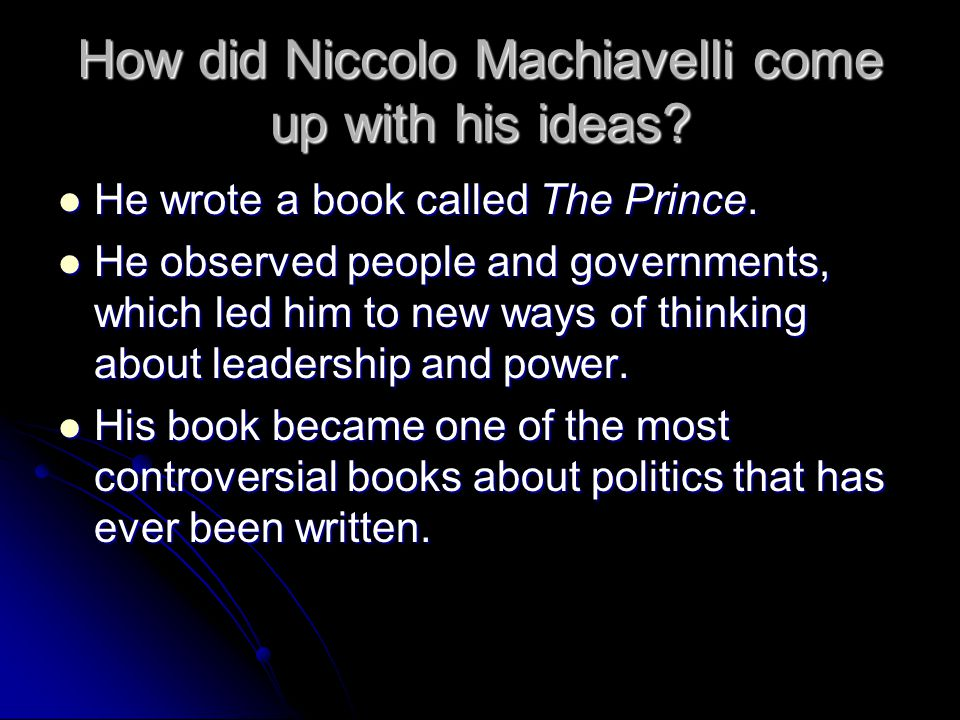 How did Niccolo Machiavelli come up with his ideas? He wrote a book called The Prince. He wrote a book called The Prince. He observed people and gover