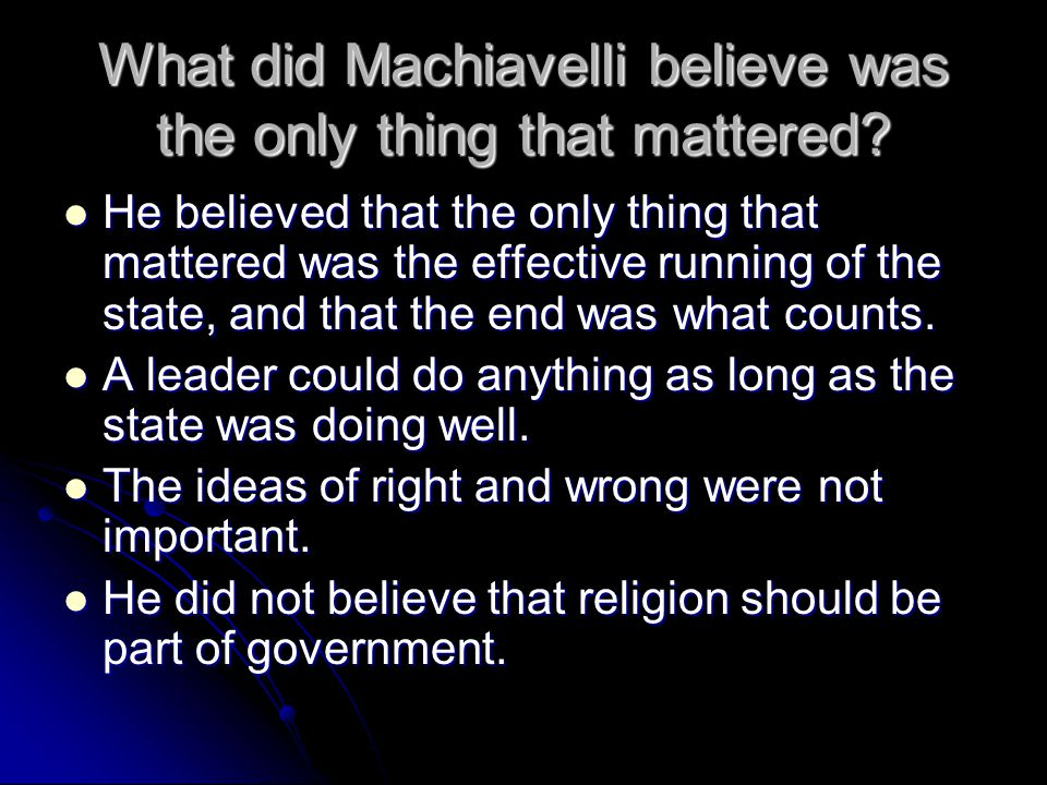 What did Machiavelli believe was the only thing that mattered? He believed that the only thing that mattered was the effective running of the state, a