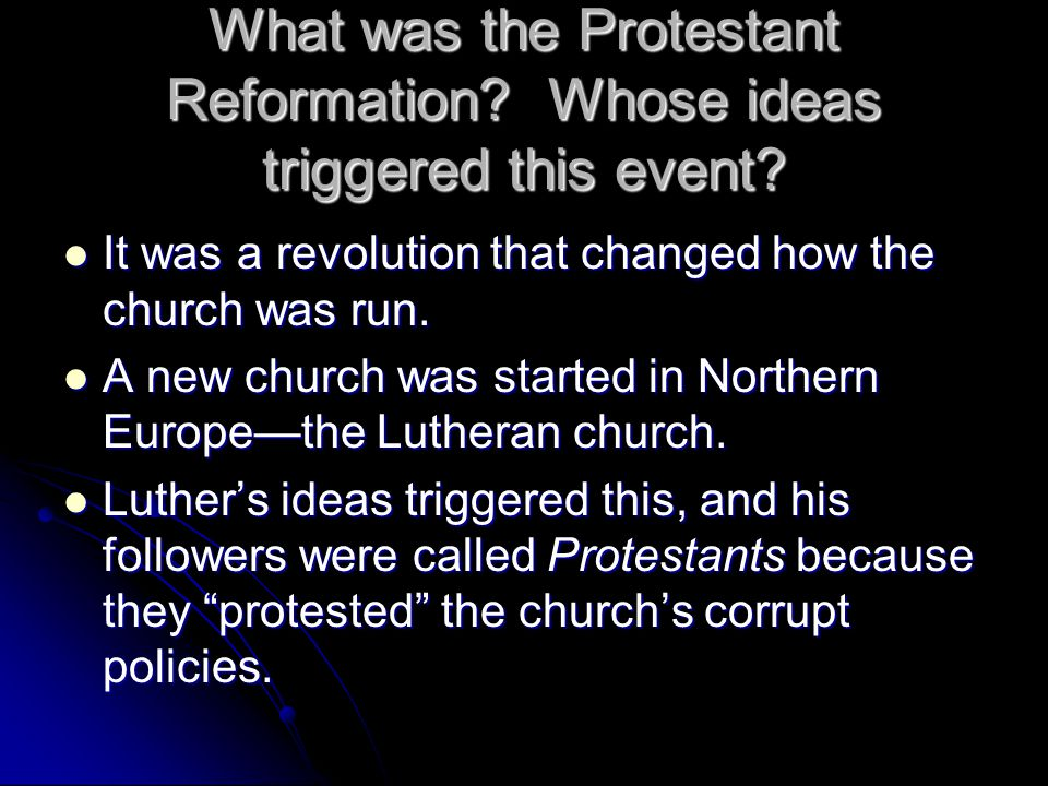 What was the Protestant Reformation? Whose ideas triggered this event? It was a revolution that changed how the church was run. It was a revolution th