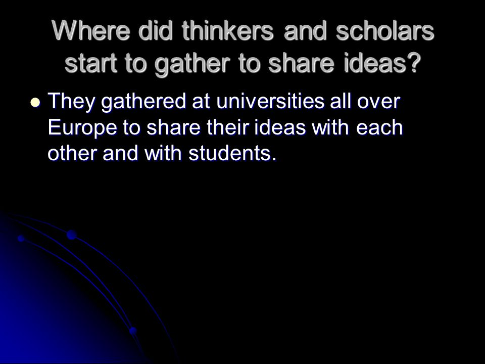 Where did thinkers and scholars start to gather to share ideas? They gathered at universities all over Europe to share their ideas with each other and