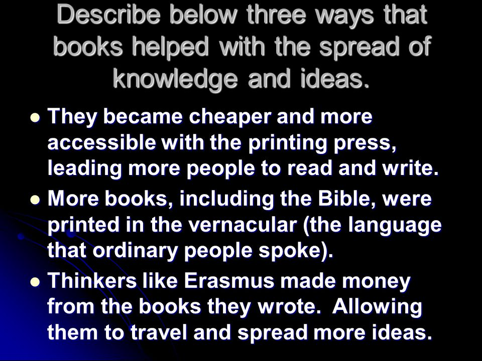 Describe below three ways that books helped with the spread of knowledge and ideas. They became cheaper and more accessible with the printing press, l