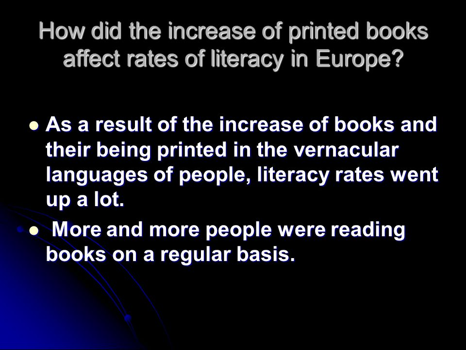 How did the increase of printed books affect rates of literacy in Europe? As a result of the increase of books and their being printed in the vernacul
