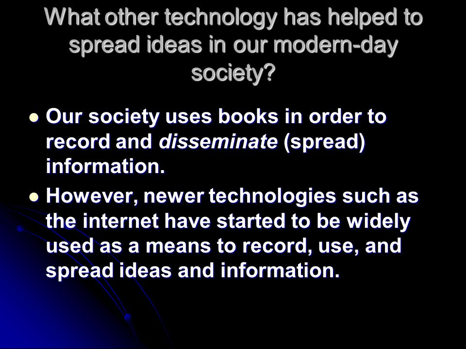 What other technology has helped to spread ideas in our modern-day society? Our society uses books in order to record and disseminate (spread) informa