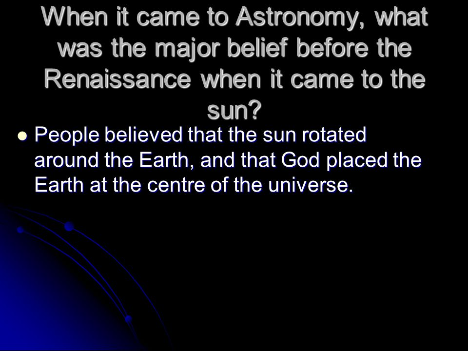 When it came to Astronomy, what was the major belief before the Renaissance when it came to the sun? People believed that the sun rotated around the E