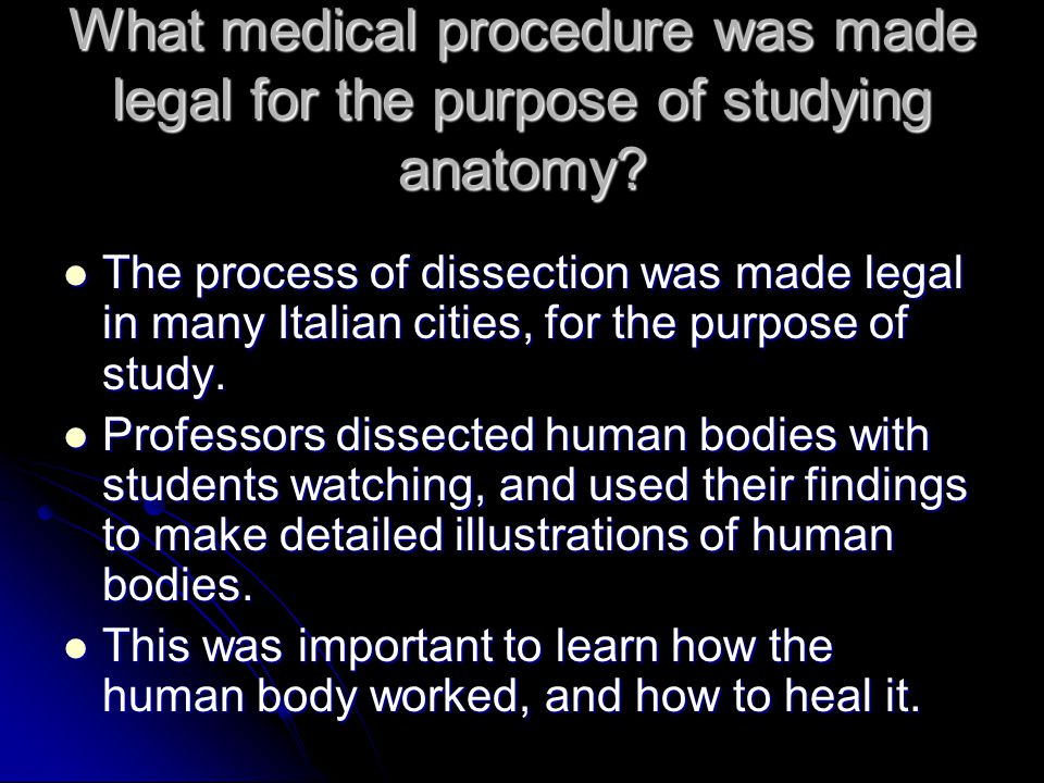 What medical procedure was made legal for the purpose of studying anatomy? The process of dissection was made legal in many Italian cities, for the pu