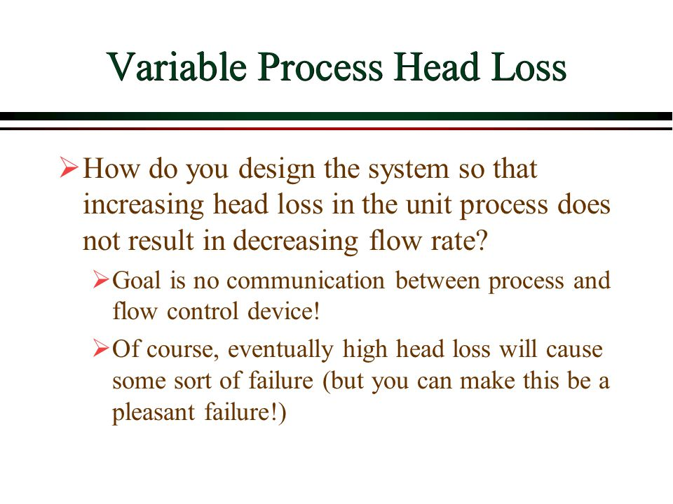 Variable Process Head Loss  How do you design the system so that increasing head loss in the unit process does not result in decreasing flow rate? 