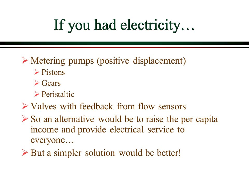 If you had electricity…  Metering pumps (positive displacement)  Pistons  Gears  Peristaltic  Valves with feedback from flow sensors  So an alte