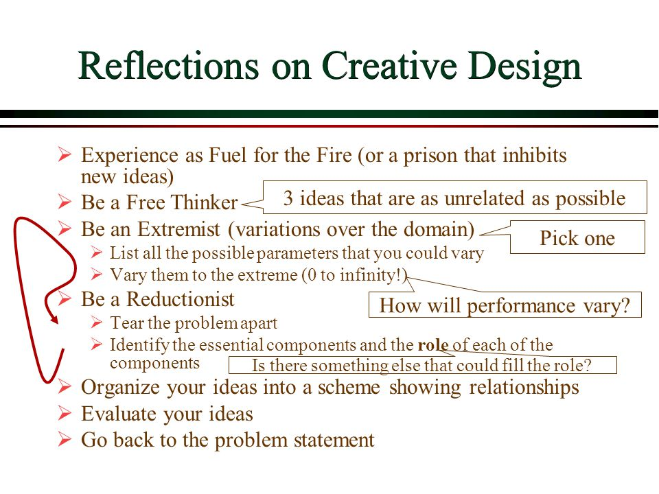 Reflections on Creative Design  Experience as Fuel for the Fire (or a prison that inhibits new ideas)  Be a Free Thinker  Be an Extremist (variations over the domain)  List all the possible parameters that you could vary  Vary them to the extreme (0 to infinity!)  Be a Reductionist  Tear the problem apart  Identify the essential components and the role of each of the components  Organize your ideas into a scheme showing relationships  Evaluate your ideas  Go back to the problem statement 3 ideas that are as unrelated as possible Pick one How will performance vary.
