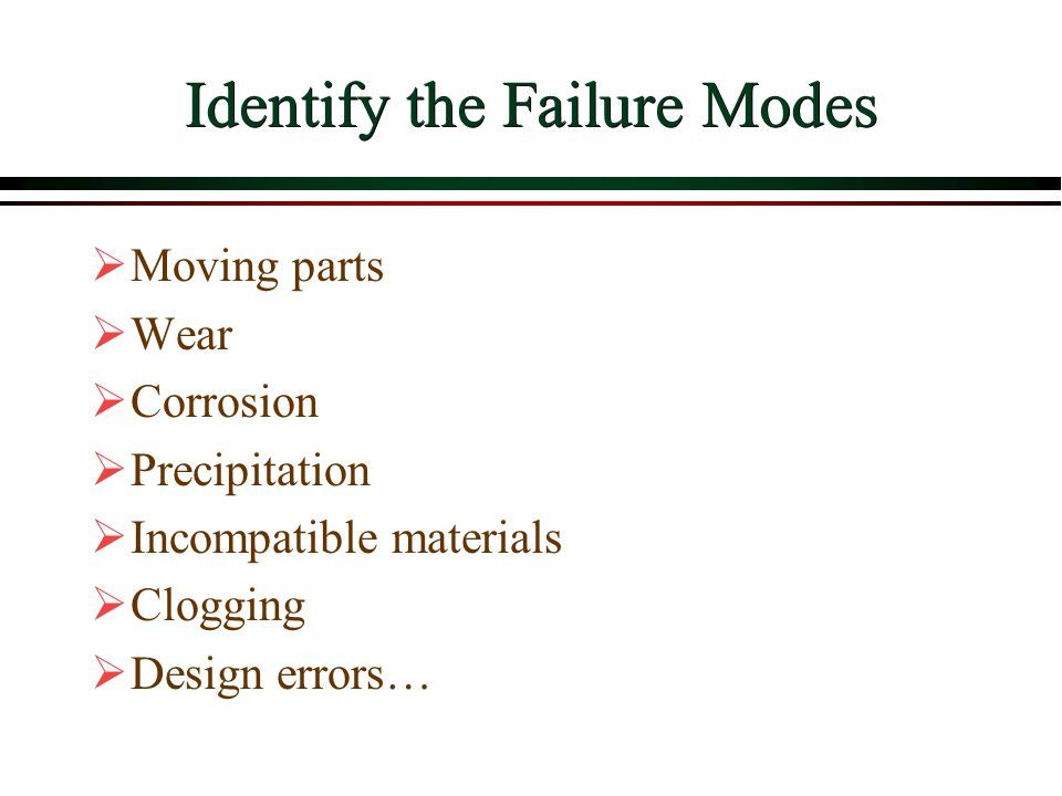 Identify the Failure Modes  Moving parts  Wear  Corrosion  Precipitation  Incompatible materials  Clogging  Design errors…