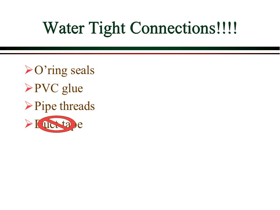 Water Tight Connections!!!!  O'ring seals  PVC glue  Pipe threads  Duct tape
