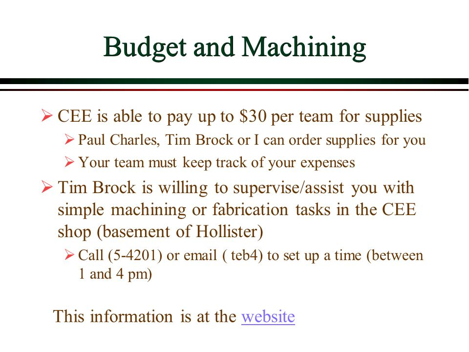 Budget and Machining  CEE is able to pay up to $30 per team for supplies  Paul Charles, Tim Brock or I can order supplies for you  Your team must k