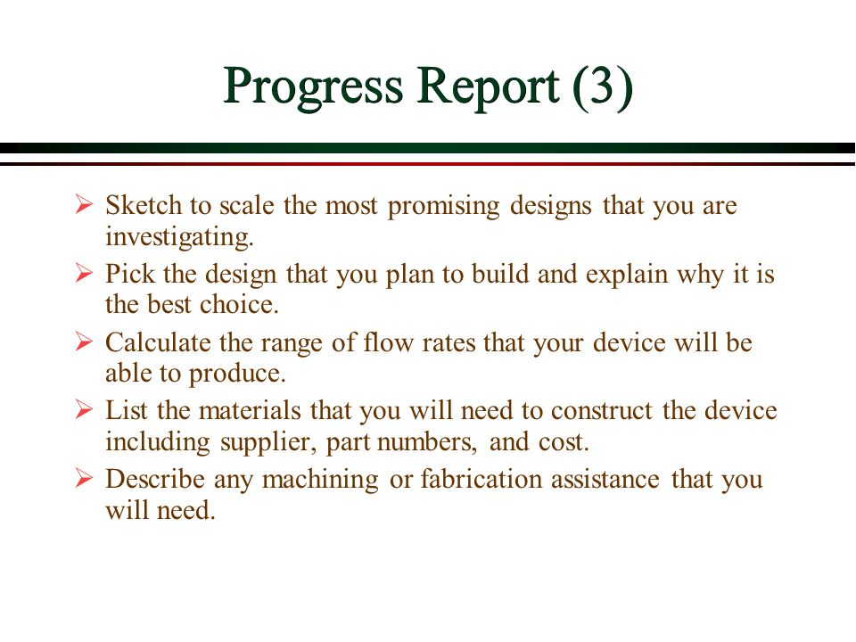 Progress Report (3)  Sketch to scale the most promising designs that you are investigating.  Pick the design that you plan to build and explain why