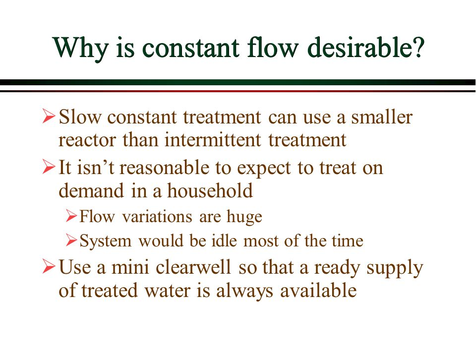 Why is constant flow desirable?  Slow constant treatment can use a smaller reactor than intermittent treatment  It isn't reasonable to expect to tre