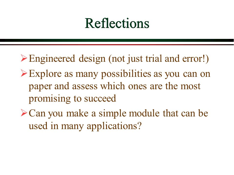 Reflections  Engineered design (not just trial and error!)  Explore as many possibilities as you can on paper and assess which ones are the most pro