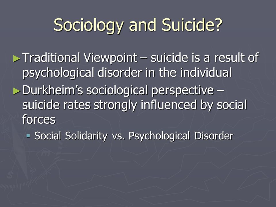 Sociology and Suicide? ► Traditional Viewpoint – suicide is a result of psychological disorder in the individual ► Durkheim's sociological perspective
