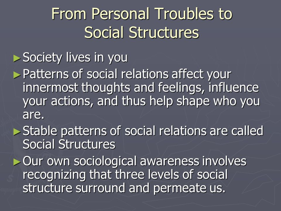 From Personal Troubles to Social Structures ► Society lives in you ► Patterns of social relations affect your innermost thoughts and feelings, influen