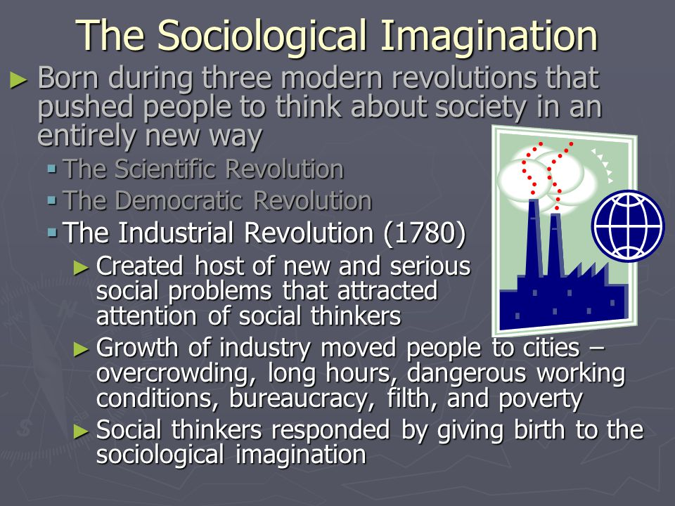 The Sociological Imagination ► Born during three modern revolutions that pushed people to think about society in an entirely new way  The Scientific